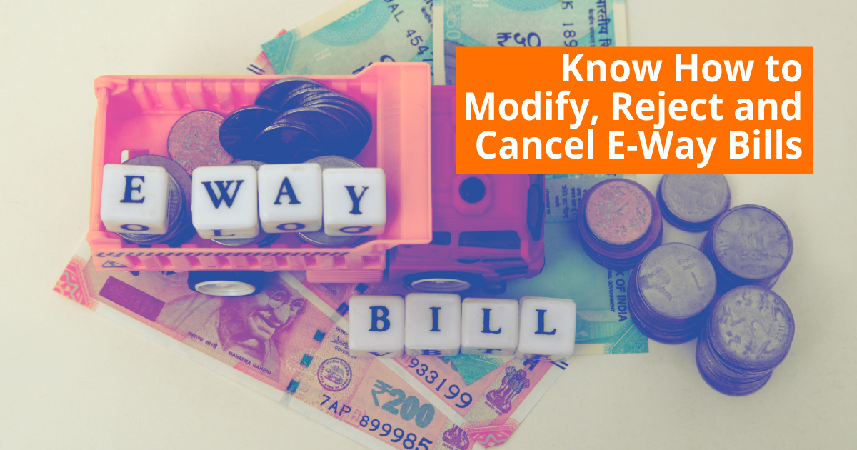Know How to Modify Reject and Cancel E Way Bills under GST